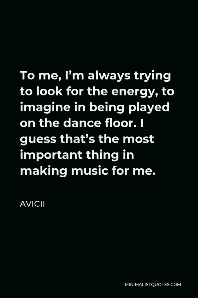 Avicii Quote - To me, I'm always trying to look for the energy, to imagine in being played on the dance floor. I guess that's the most important thing in making music for me.