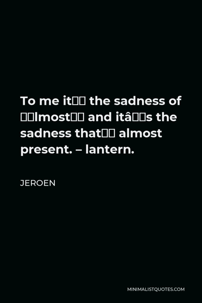 Jeroen Quote - To me it's the sadness of 'almost' and it's the sadness that's almost present. – lantern.