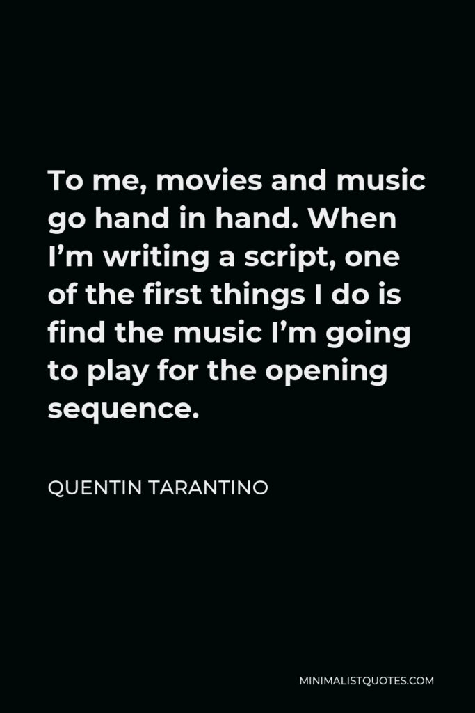 Quentin Tarantino Quote - To me, movies and music go hand in hand. When I'm writing a script, one of the first things I do is find the music I'm going to play for the opening sequence.