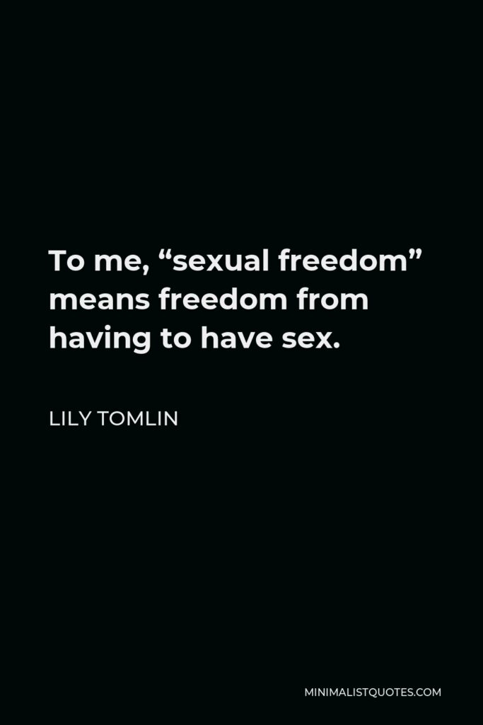 """Lily Tomlin Quote - To me, """"sexual freedom"""" means freedom from having to have sex."""