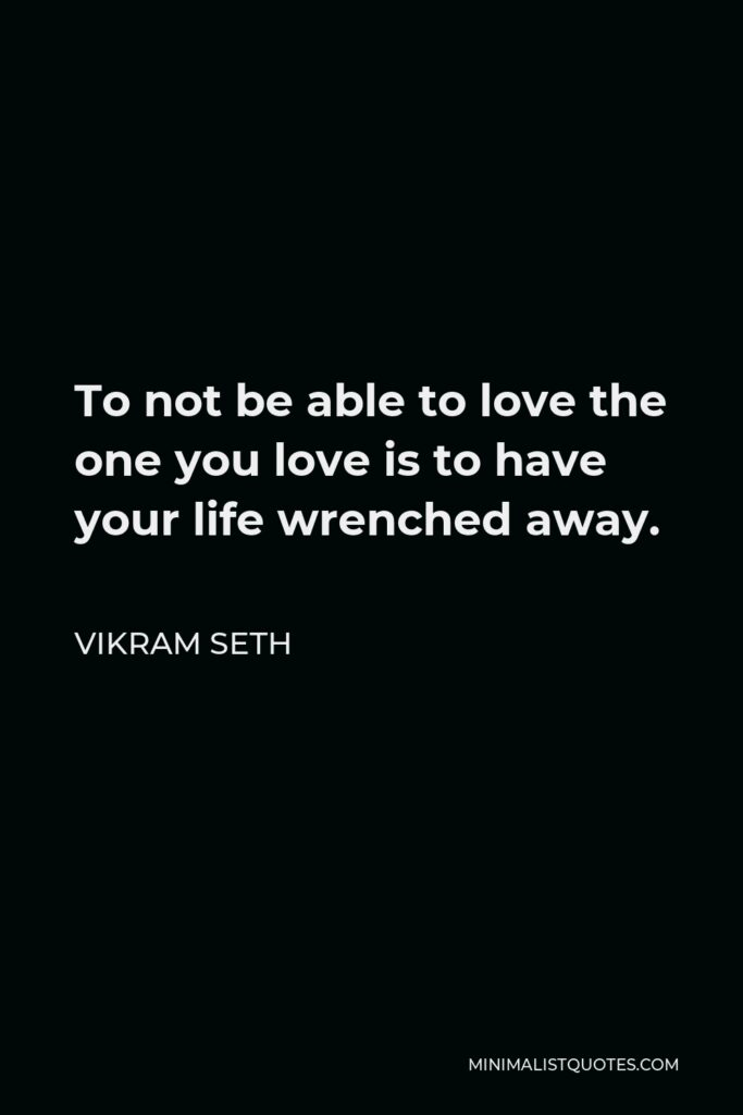 Vikram Seth Quote - To not be able to love the one you love is to have your life wrenched away.
