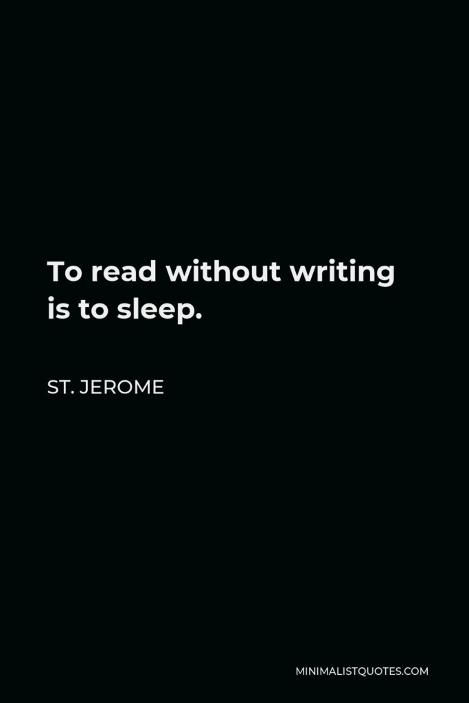 St. Jerome Quote - To read without writing is to sleep.