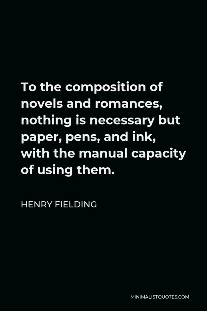 Henry Fielding Quote - To the composition of novels and romances, nothing is necessary but paper, pens, and ink, with the manual capacity of using them.