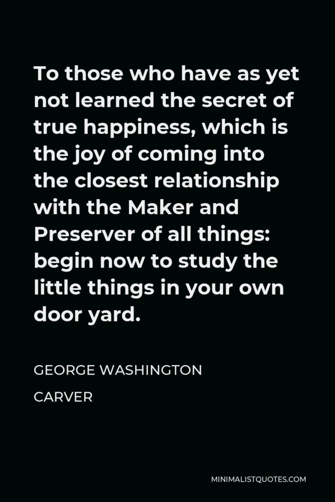 George Washington Carver Quote - To those who have as yet not learned the secret of true happiness, which is the joy of coming into the closest relationship with the Maker and Preserver of all things: begin now to study the little things in your own door yard.