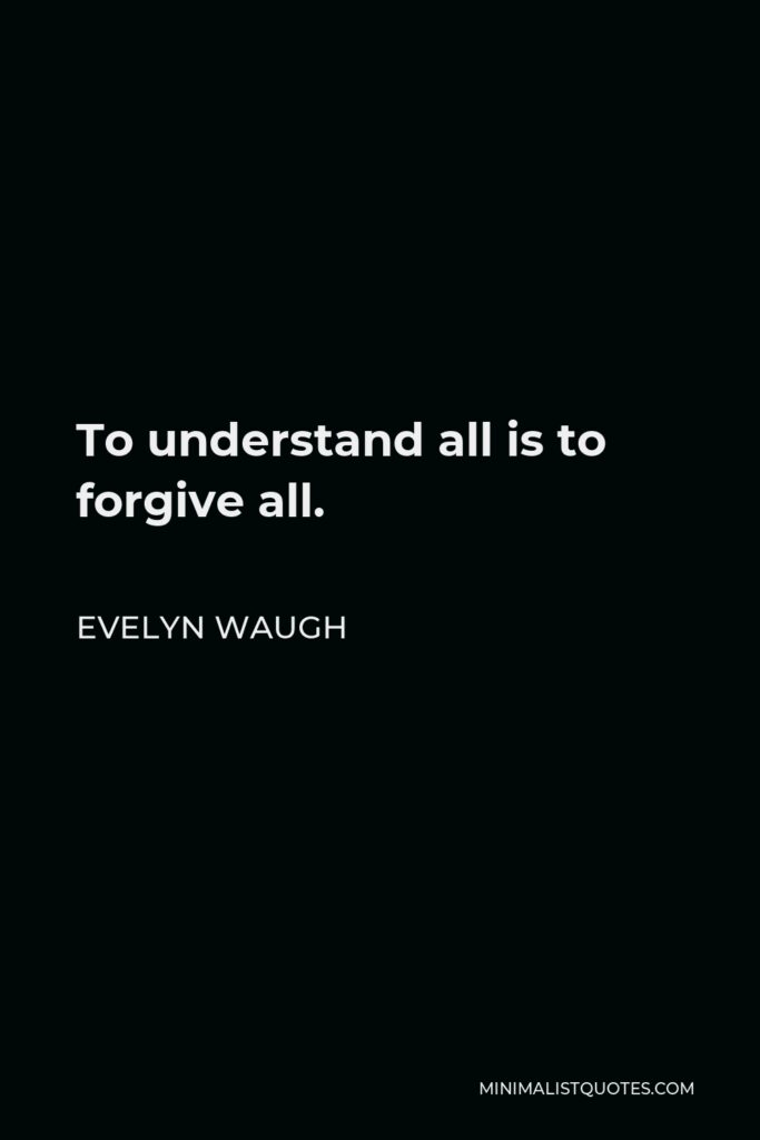 Evelyn Waugh Quote - To understand all is to forgive all.