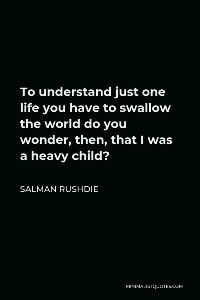 Salman Rushdie Quote - To understand just one life you have to swallow the world do you wonder, then, that I was a heavy child?