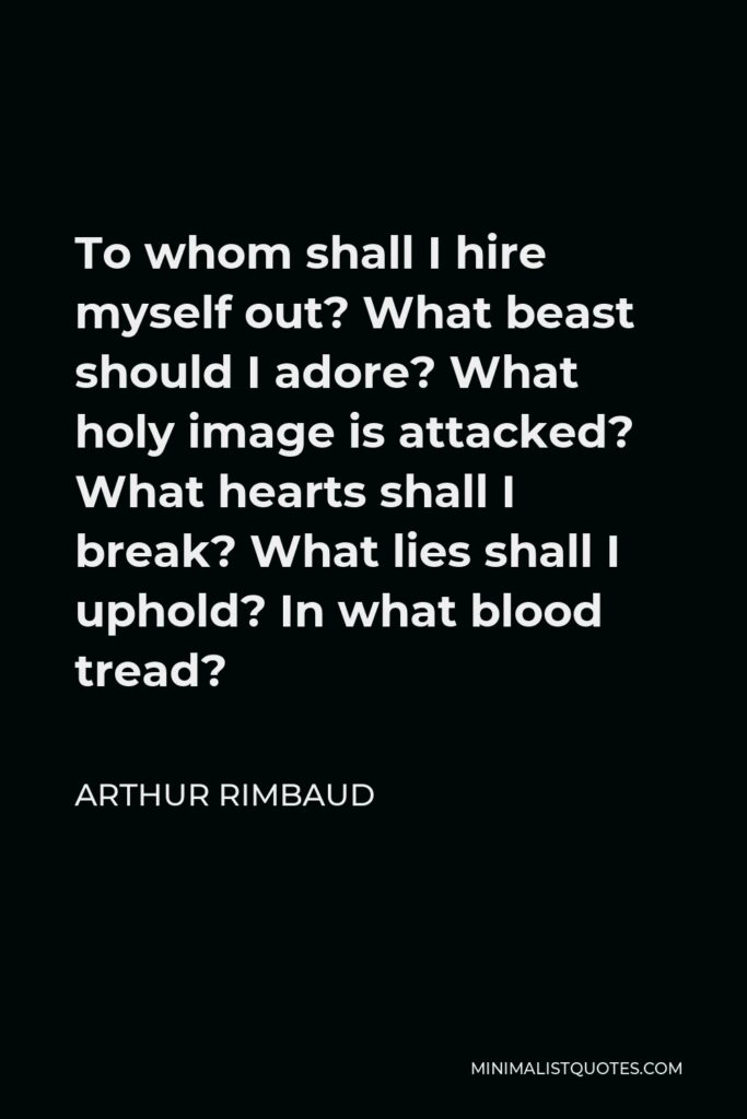Arthur Rimbaud Quote - To whom shall I hire myself out? What beast should I adore? What holy image is attacked? What hearts shall I break? What lies shall I uphold? In what blood tread?