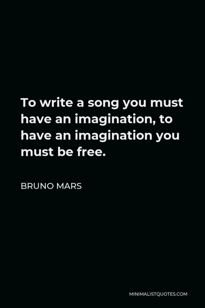 Bruno Mars Quote - To write a song you must have an imagination, to have an imagination you must be free.
