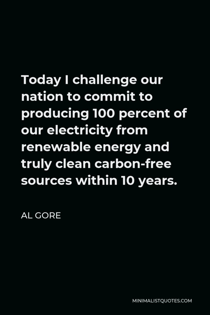 Al Gore Quote - Today I challenge our nation to commit to producing 100 percent of our electricity from renewable energy and truly clean carbon-free sources within 10 years.
