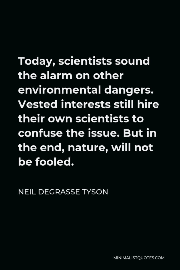 Neil deGrasse Tyson Quote - Today, scientists sound the alarm on other environmental dangers. Vested interests still hire their own scientists to confuse the issue. But in the end, nature, will not be fooled.