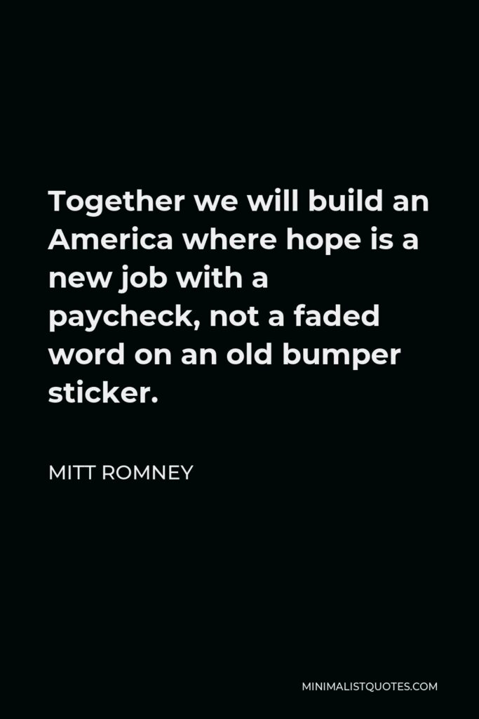 Mitt Romney Quote - Together we will build an America where hope is a new job with a paycheck, not a faded word on an old bumper sticker.