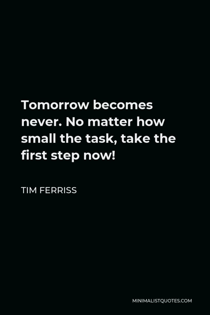 Tim Ferriss Quote - Tomorrow becomes never. No matter how small the task, take the first step now!
