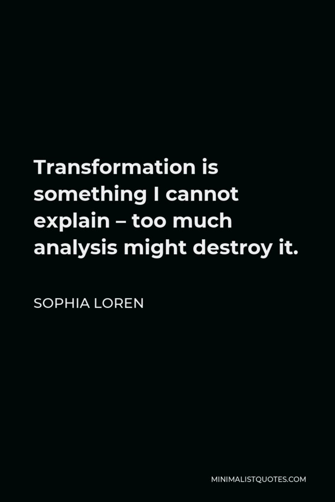 Sophia Loren Quote - Transformation is something I cannot explain – too much analysis might destroy it.