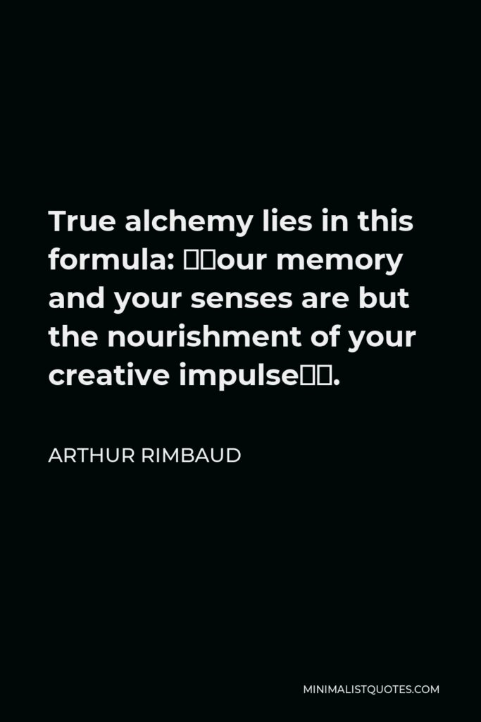 Arthur Rimbaud Quote - True alchemy lies in this formula: 'Your memory and your senses are but the nourishment of your creative impulse'.