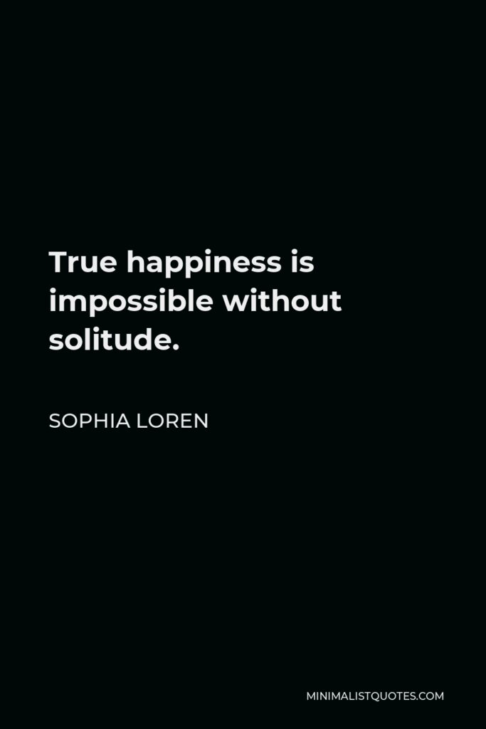 Sophia Loren Quote - True happiness is impossible without solitude.