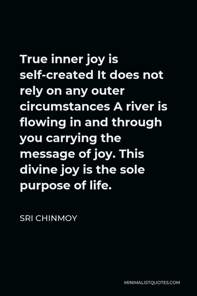 Sri Chinmoy Quote - True inner joy is self-created It does not rely on any outer circumstances A river is flowing in and through you carrying the message of joy. This divine joy is the sole purpose of life.