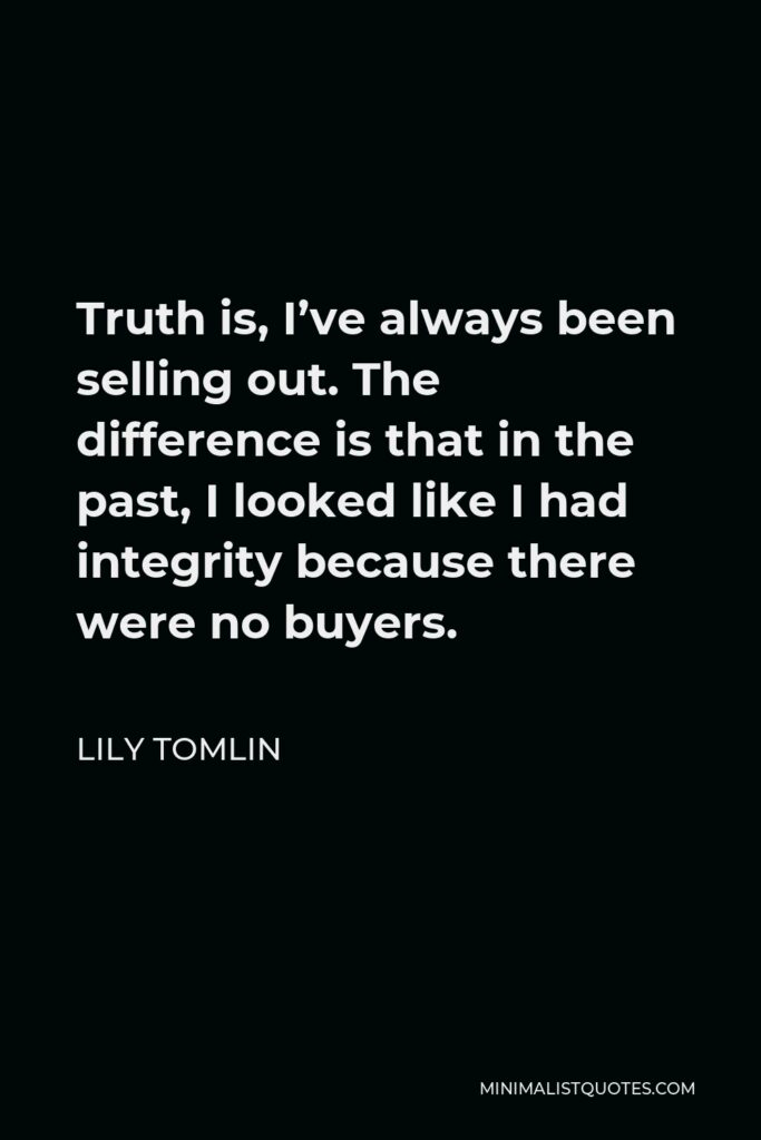 Lily Tomlin Quote - Truth is, I've always been selling out. The difference is that in the past, I looked like I had integrity because there were no buyers.