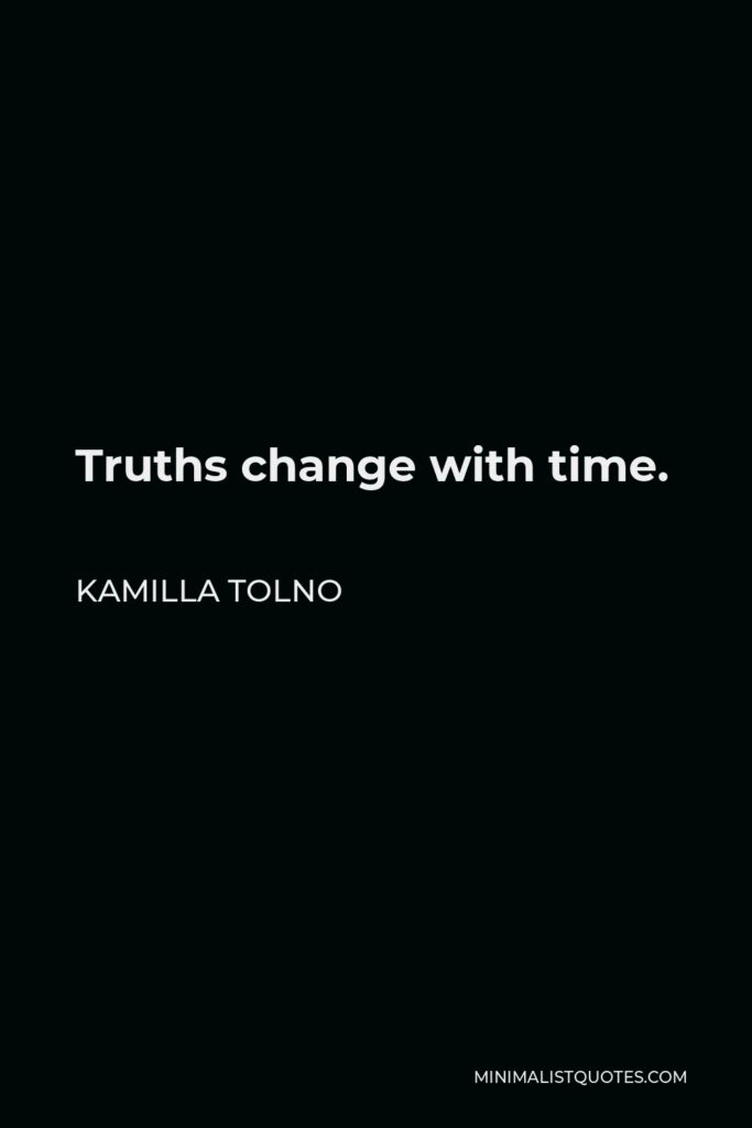 Kamilla Tolno Quote - Truths change with time.