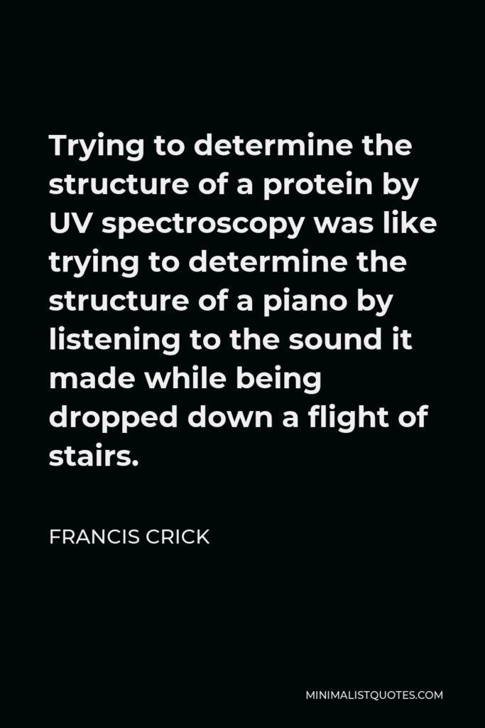 Francis Crick Quote - Trying to determine the structure of a protein by UV spectroscopy was like trying to determine the structure of a piano by listening to the sound it made while being dropped down a flight of stairs.