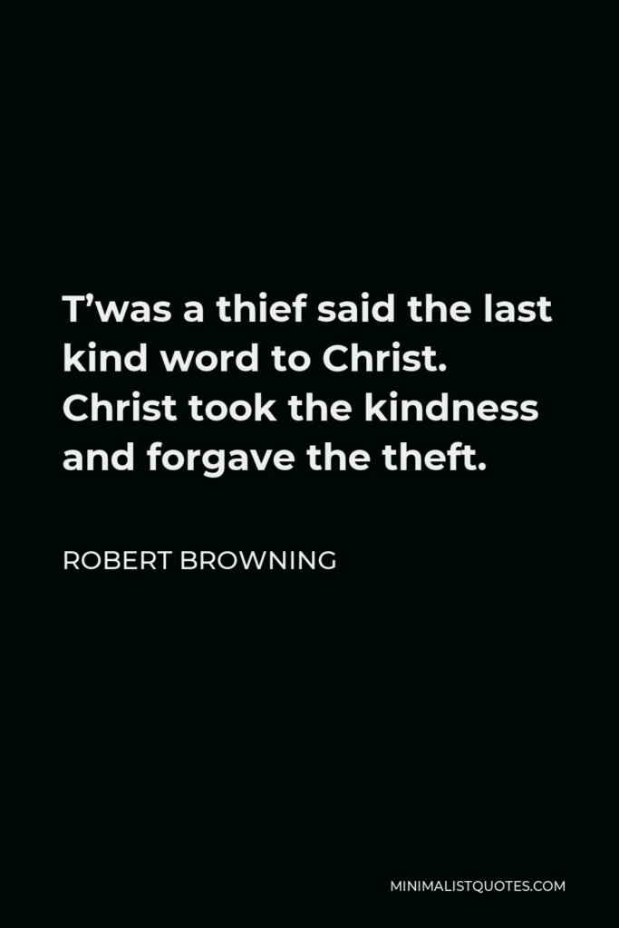 Robert Browning Quote - T'was a thief said the last kind word to Christ. Christ took the kindness and forgave the theft.
