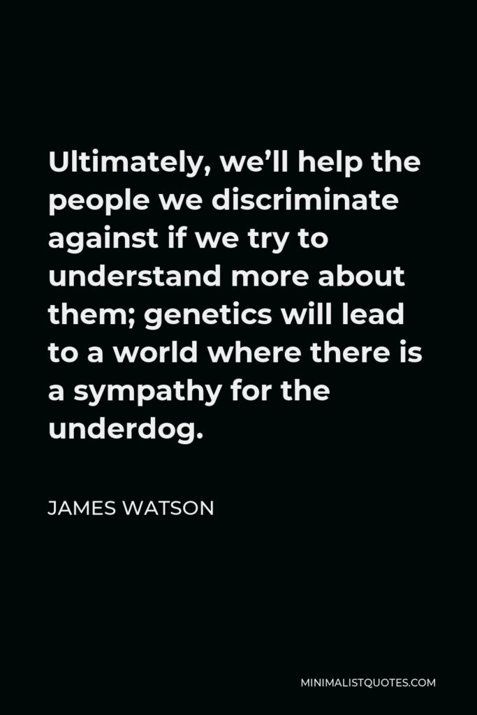 James Watson Quote - Ultimately, we'll help the people we discriminate against if we try to understand more about them; genetics will lead to a world where there is a sympathy for the underdog.