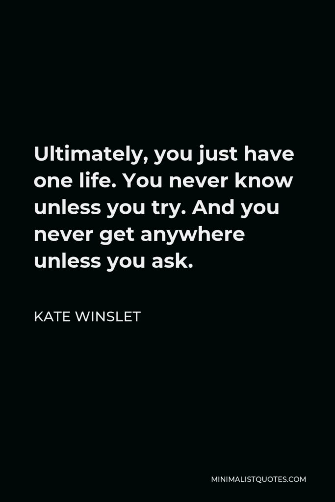 Kate Winslet Quote - Ultimately, you just have one life. You never know unless you try. And you never get anywhere unless you ask.