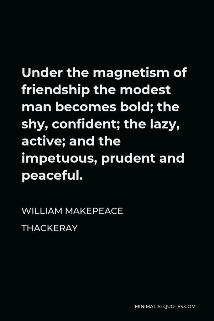 William Makepeace Thackeray Quote - Under the magnetism of friendship the modest man becomes bold; the shy, confident; the lazy, active; and the impetuous, prudent and peaceful.