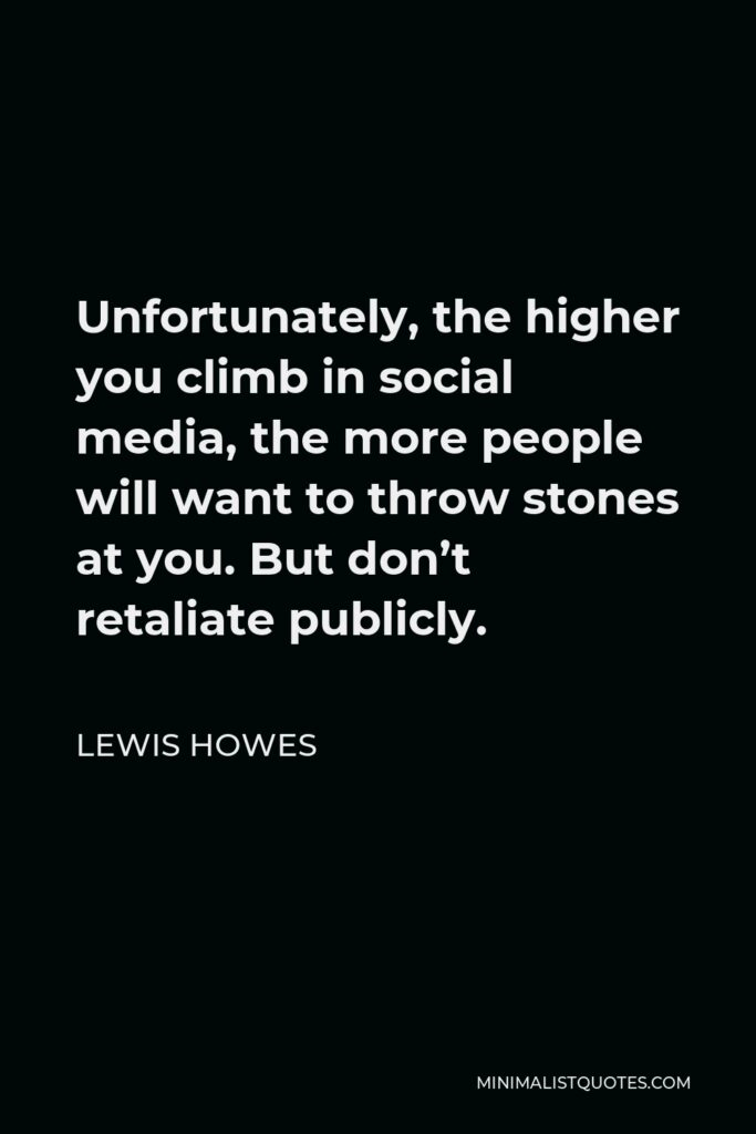 Lewis Howes Quote - Unfortunately, the higher you climb in social media, the more people will want to throw stones at you. But don't retaliate publicly.