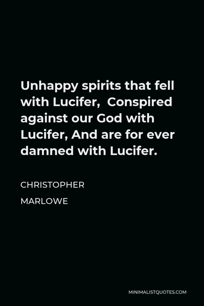 Christopher Marlowe Quote - Unhappy spirits that fell with Lucifer, Conspired against our God with Lucifer, And are for ever damned with Lucifer.