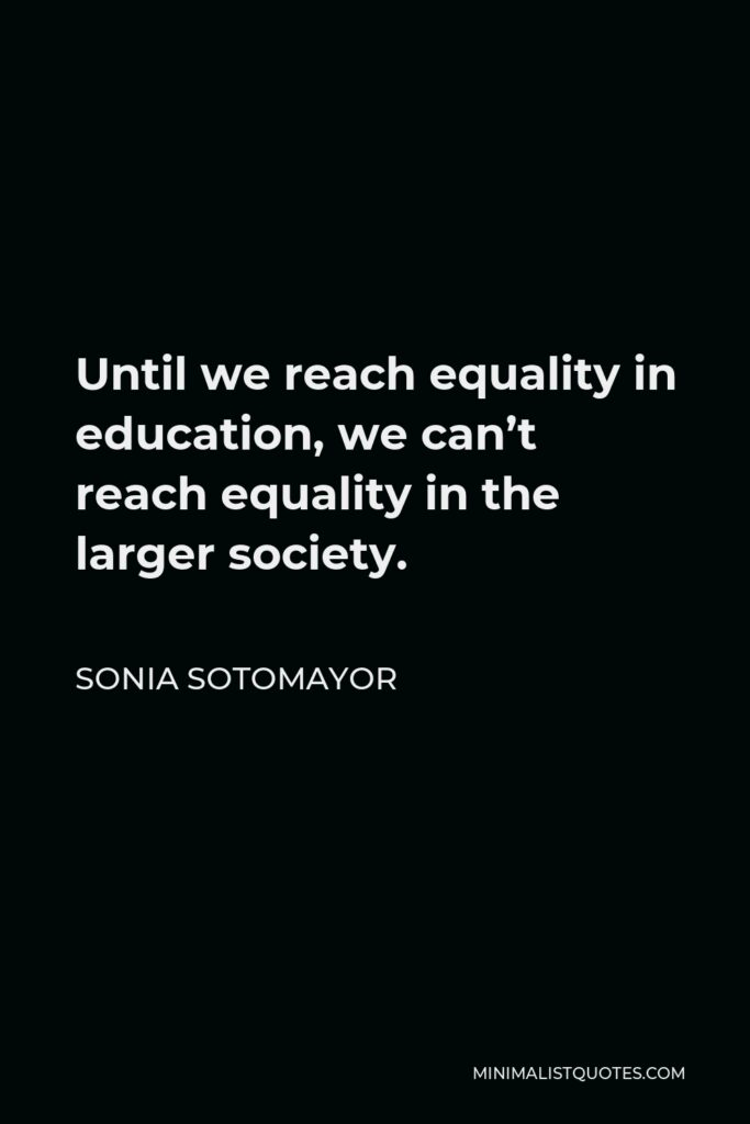 Sonia Sotomayor Quote - Until we reach equality in education, we can't reach equality in the larger society.