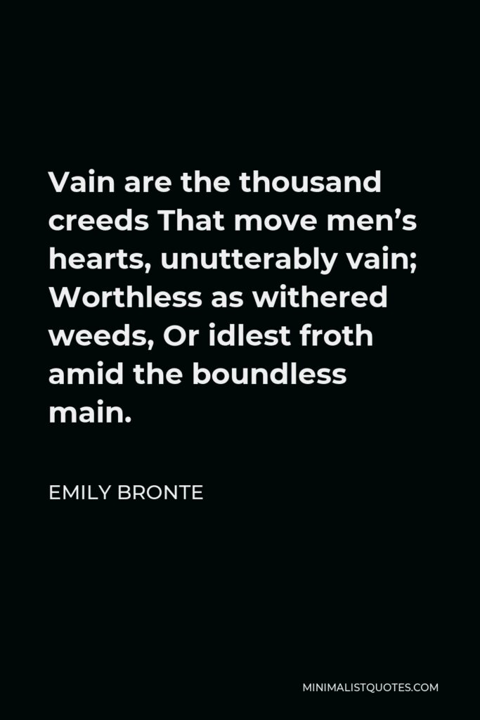 Emily Bronte Quote - Vain are the thousand creeds That move men's hearts, unutterably vain; Worthless as withered weeds, Or idlest froth amid the boundless main.