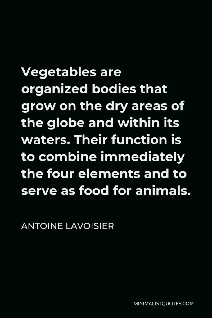 Antoine Lavoisier Quote - Vegetables are organized bodies that grow on the dry areas of the globe and within its waters. Their function is to combine immediately the four elements and to serve as food for animals.