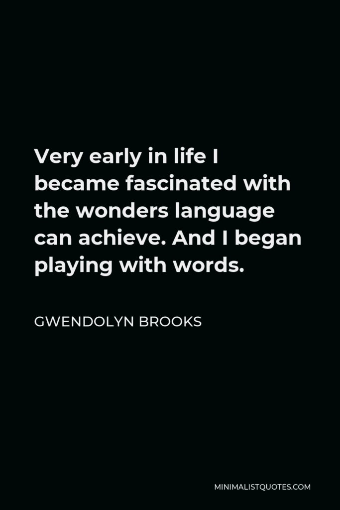 Gwendolyn Brooks Quote - Very early in life I became fascinated with the wonders language can achieve. And I began playing with words.