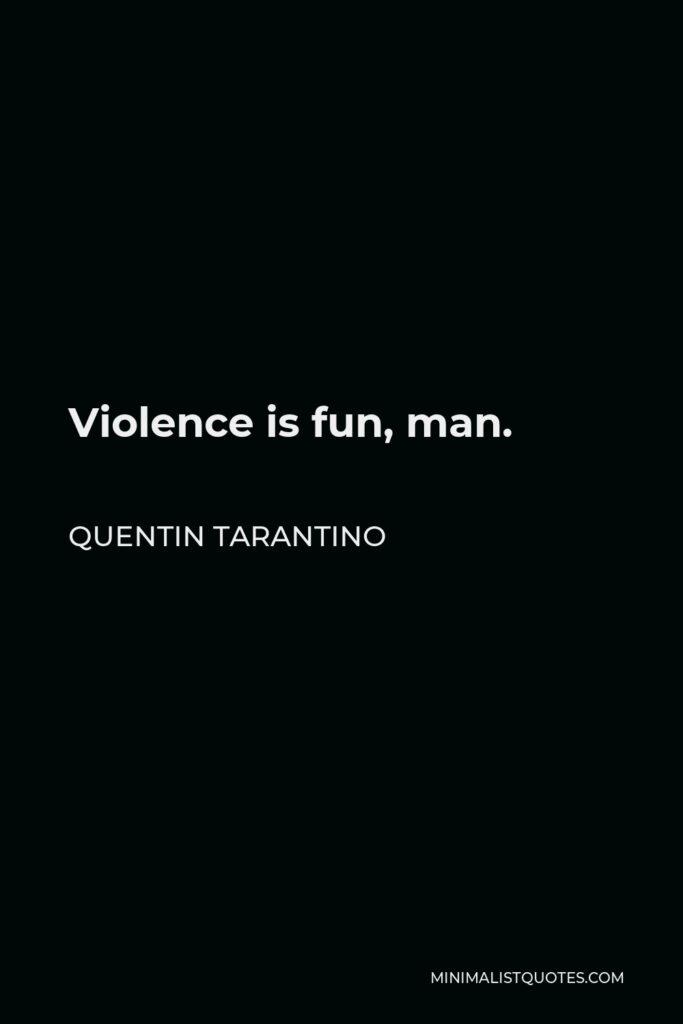Quentin Tarantino Quote - Violence is fun, man.