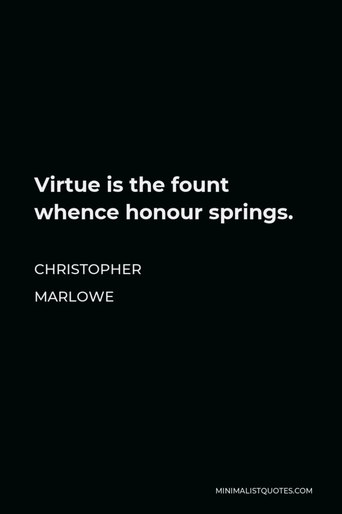 Christopher Marlowe Quote - Virtue is the fount whence honour springs.