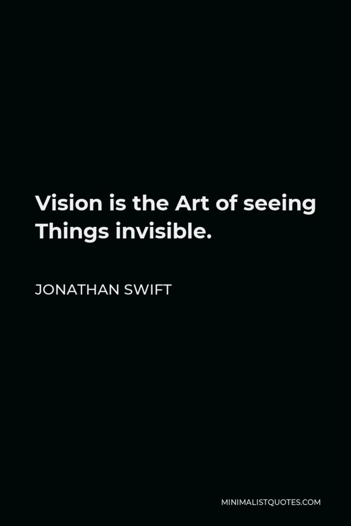 Jonathan Swift Quote - Vision is the Art of seeing Things invisible.