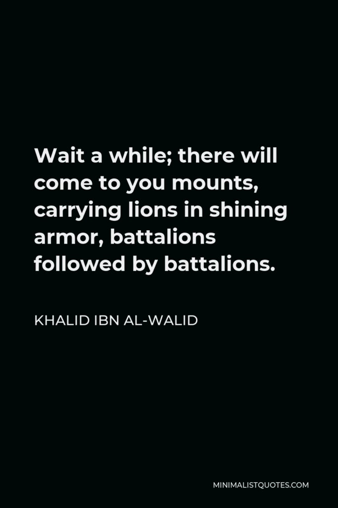 Khalid ibn al-Walid Quote - Wait a while; there will come to you mounts, carrying lions in shining armor, battalions followed by battalions.