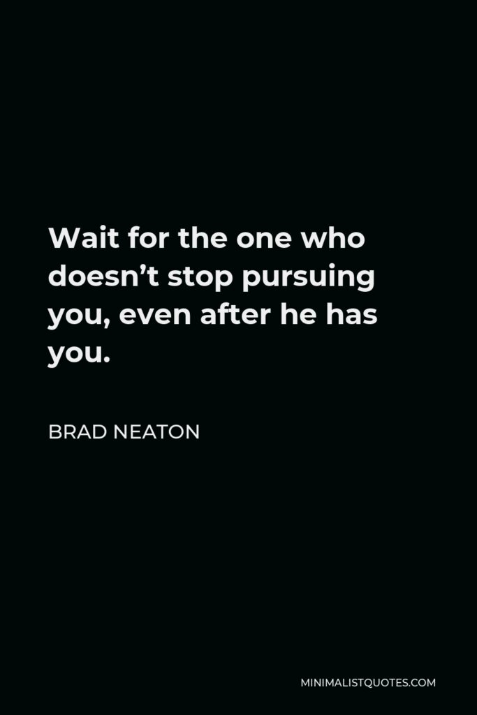 Brad Neaton Quote - Wait for the one who doesn't stop pursuing you, even after he has you.