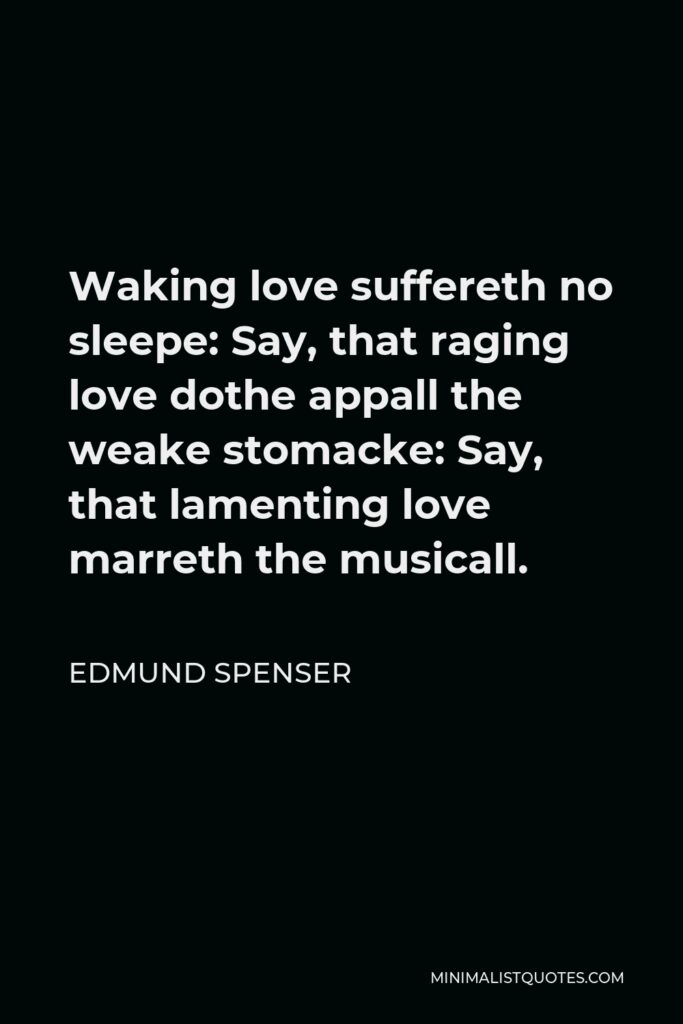 Edmund Spenser Quote - Waking love suffereth no sleepe: Say, that raging love dothe appall the weake stomacke: Say, that lamenting love marreth the musicall.
