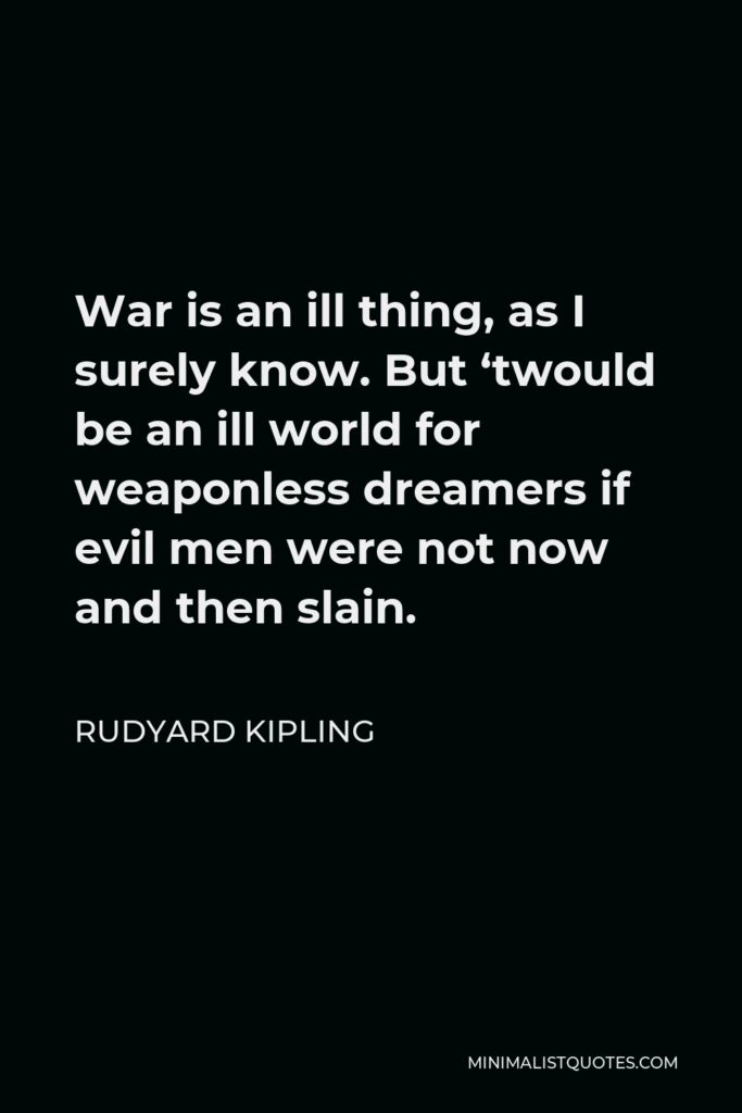 Rudyard Kipling Quote - War is an ill thing, as I surely know. But 'twould be an ill world for weaponless dreamers if evil men were not now and then slain.