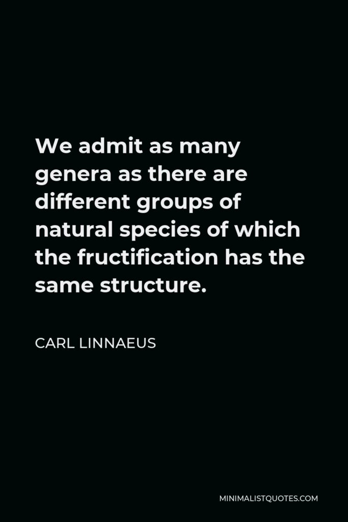 Carl Linnaeus Quote - We admit as many genera as there are different groups of natural species of which the fructification has the same structure.