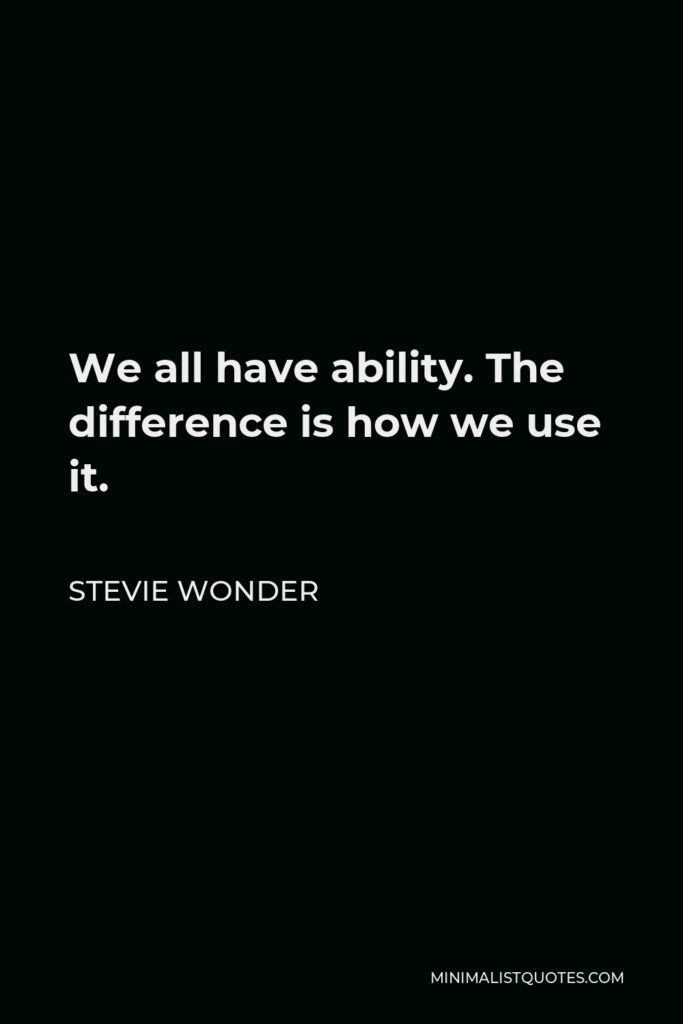 Stevie Wonder Quote - We all have ability. The difference is how we use it.