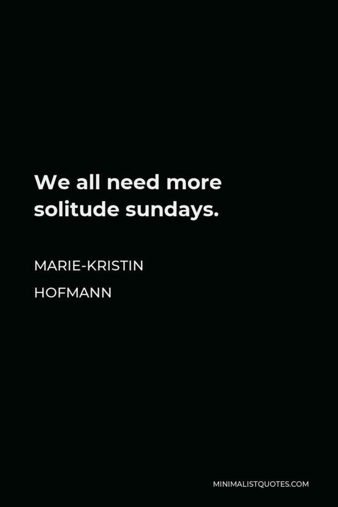 Marie-Kristin Hofmann Quote - We all need more solitude sundays.