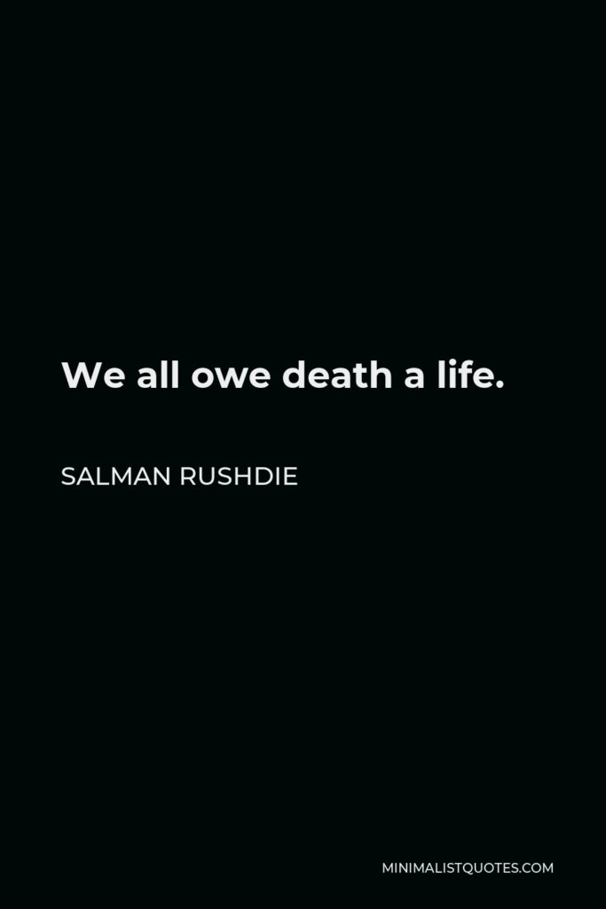 Salman Rushdie Quote - We all owe death a life.