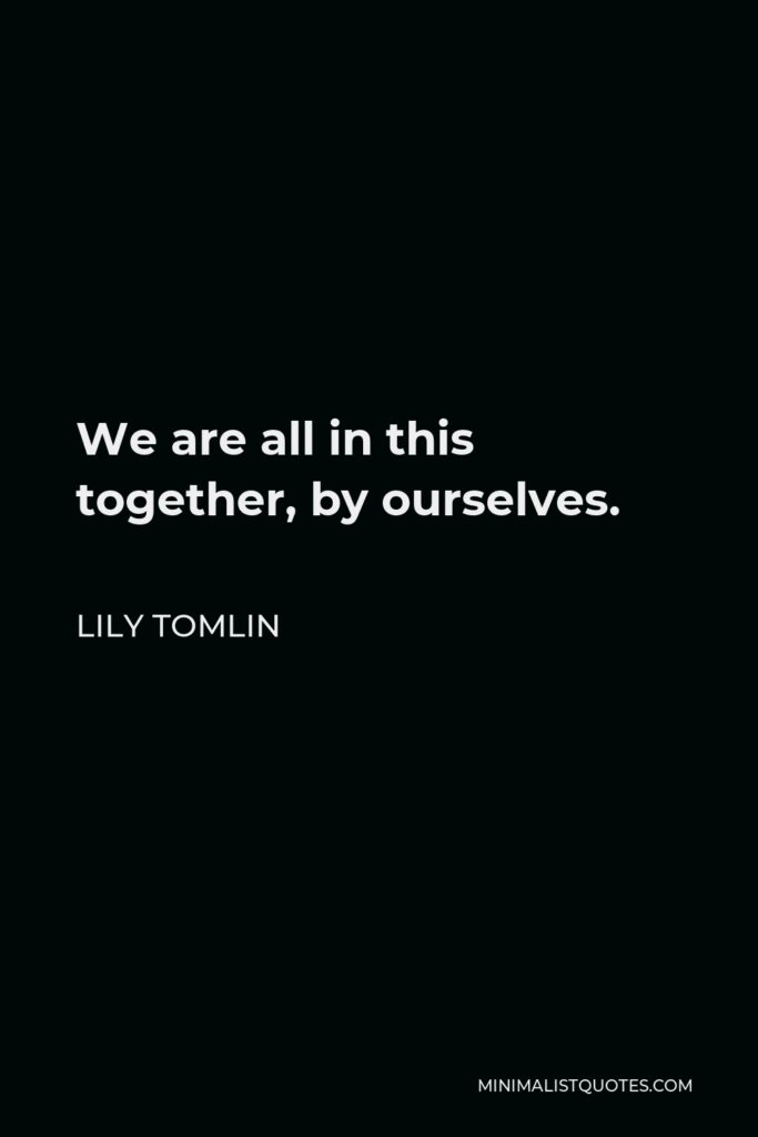Lily Tomlin Quote - We are all in this together, by ourselves.