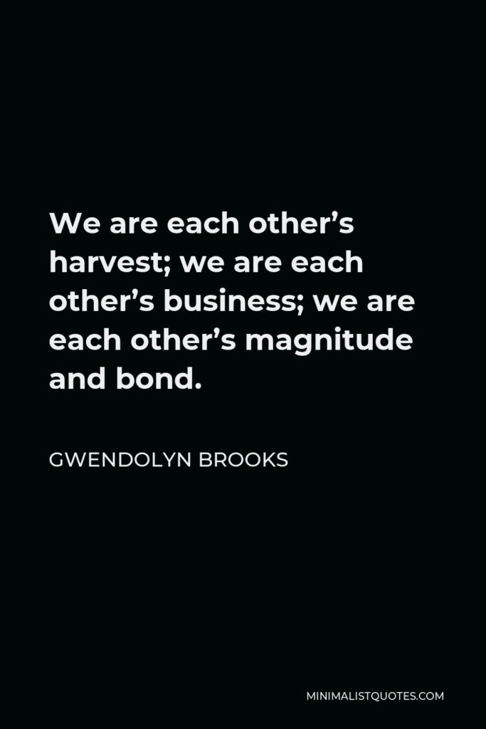 Gwendolyn Brooks Quote - We are each other's harvest; we are each other's business; we are each other's magnitude and bond.