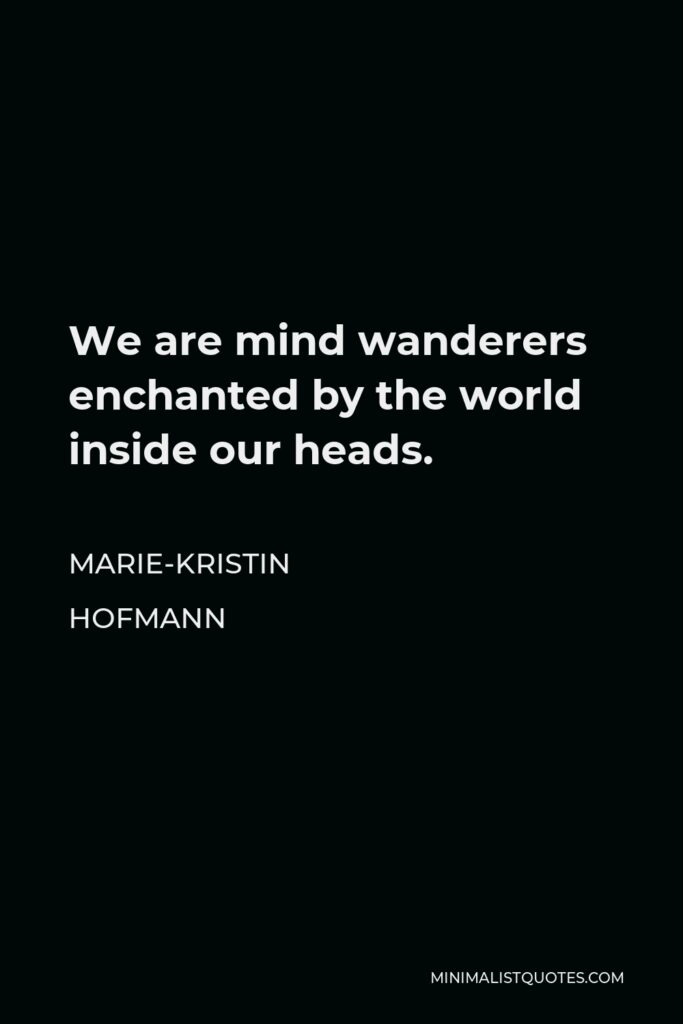 Marie-Kristin Hofmann Quote - We are mind wanderers enchanted by the world inside our heads.