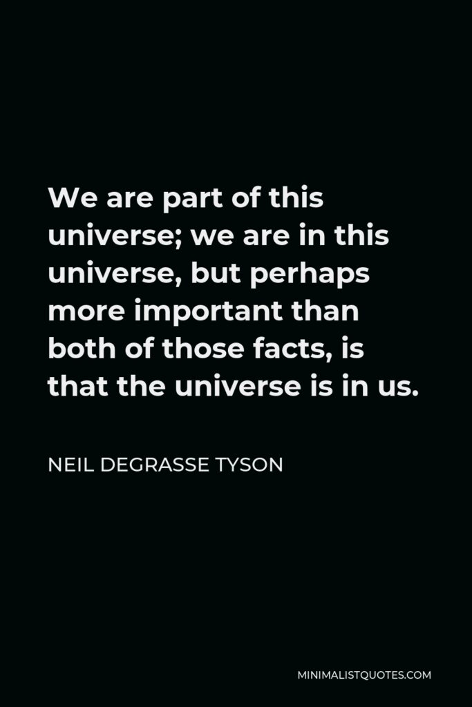 Neil deGrasse Tyson Quote - We are part of this universe; we are in this universe, but perhaps more important than both of those facts, is that the universe is in us.