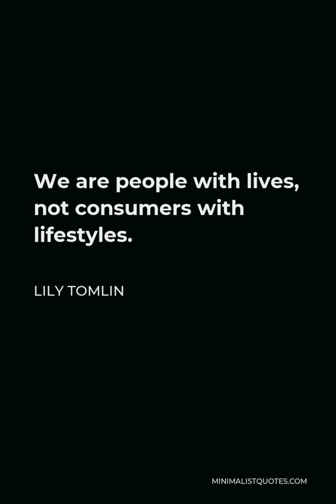Lily Tomlin Quote - We are people with lives, not consumers with lifestyles.