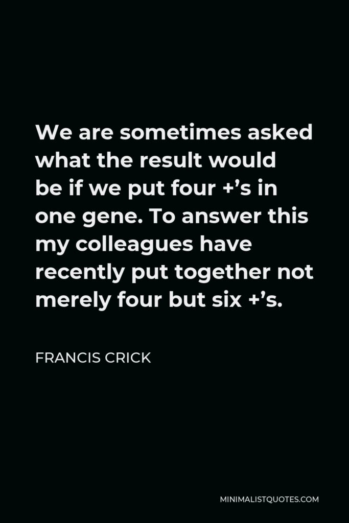 Francis Crick Quote - We are sometimes asked what the result would be if we put four +'s in one gene. To answer this my colleagues have recently put together not merely four but six +'s.
